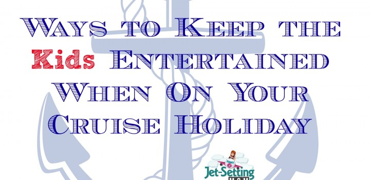 Ways to Keep the Kids Entertained When On Your Cruise Holiday! #cruising #travel #familytravel #cruise #cruisingwithkids